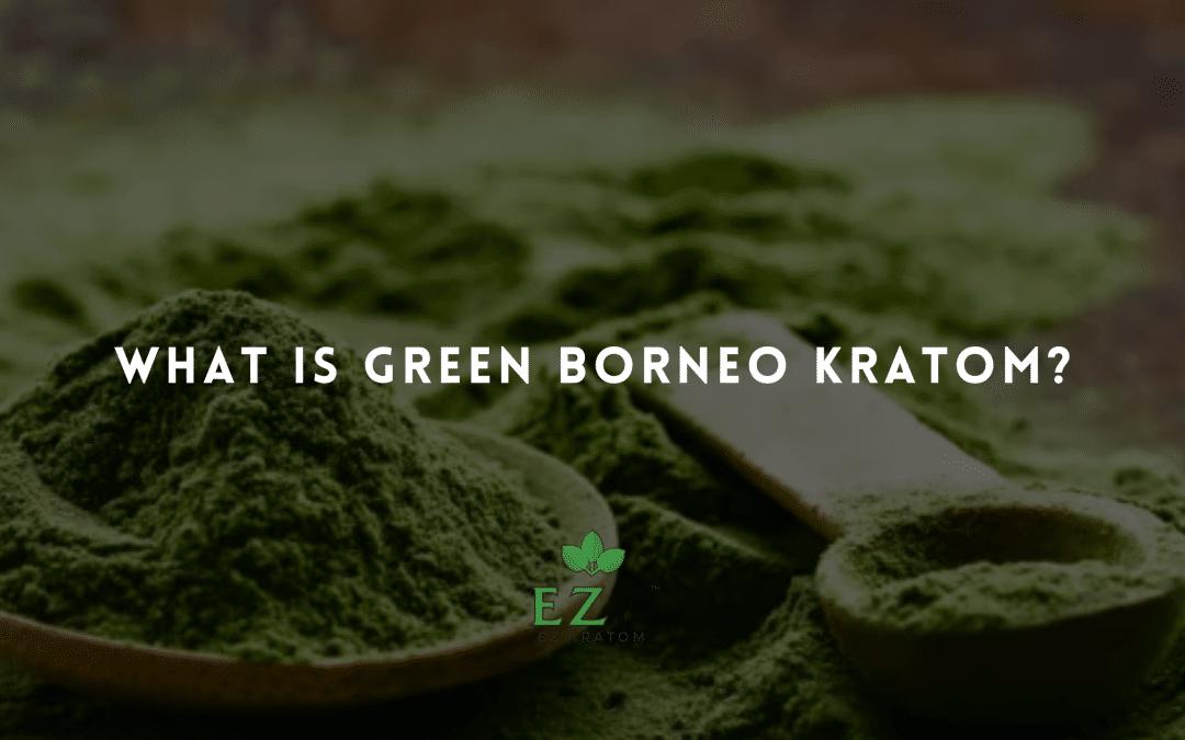 What Is Green Borneo Kratom?
