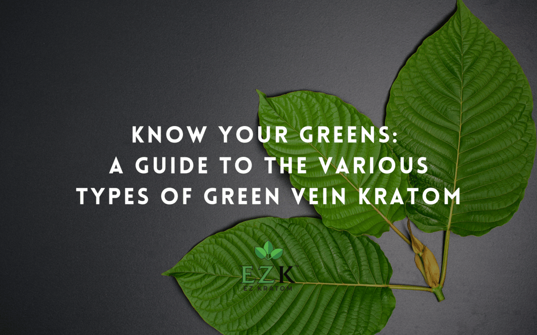 Know Your Greens: A Guide to the Various Types of Green Vein Kratom